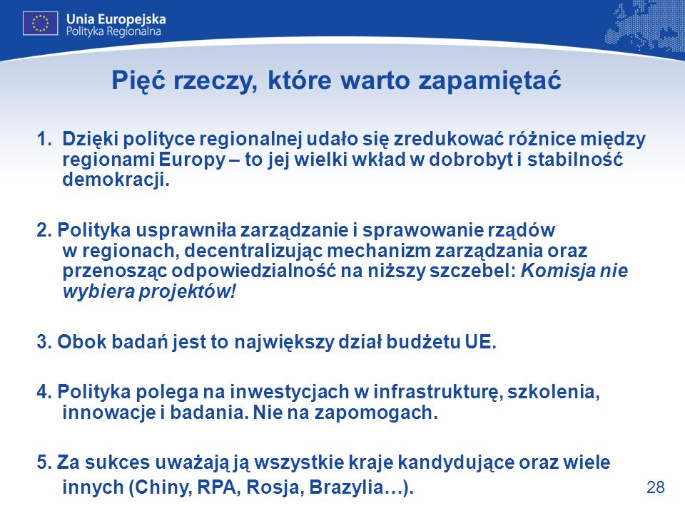 28 Pięć rzeczy, które warto zapamiętać 1.Dzięki polityce regionalnej udało się zredukować różnice między regionami Europy – to jej wielki wkład w dobr