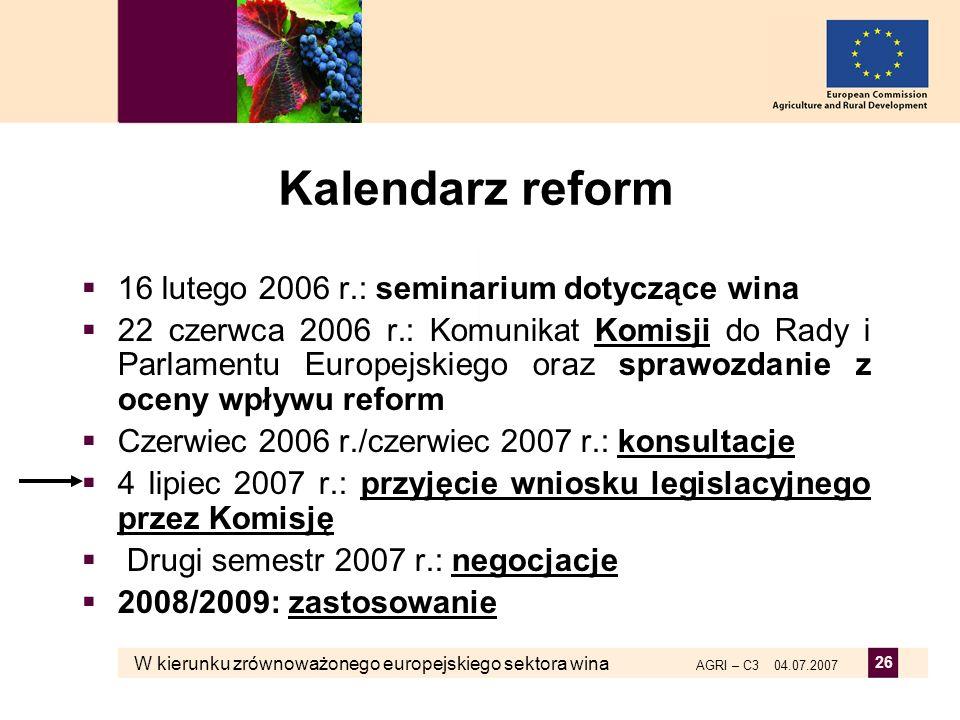 W kierunku zrównoważonego europejskiego sektora wina AGRI – C3 04.07.2007 26 Kalendarz reform 16 lutego 2006 r.: seminarium dotyczące wina 22 czerwca