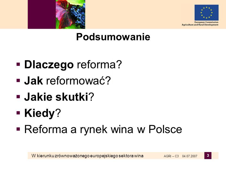 W kierunku zrównoważonego europejskiego sektora wina AGRI – C3 04.07.2007 3 Podsumowanie Dlaczego reforma? Jak reformować? Jakie skutki? Kiedy? Reform
