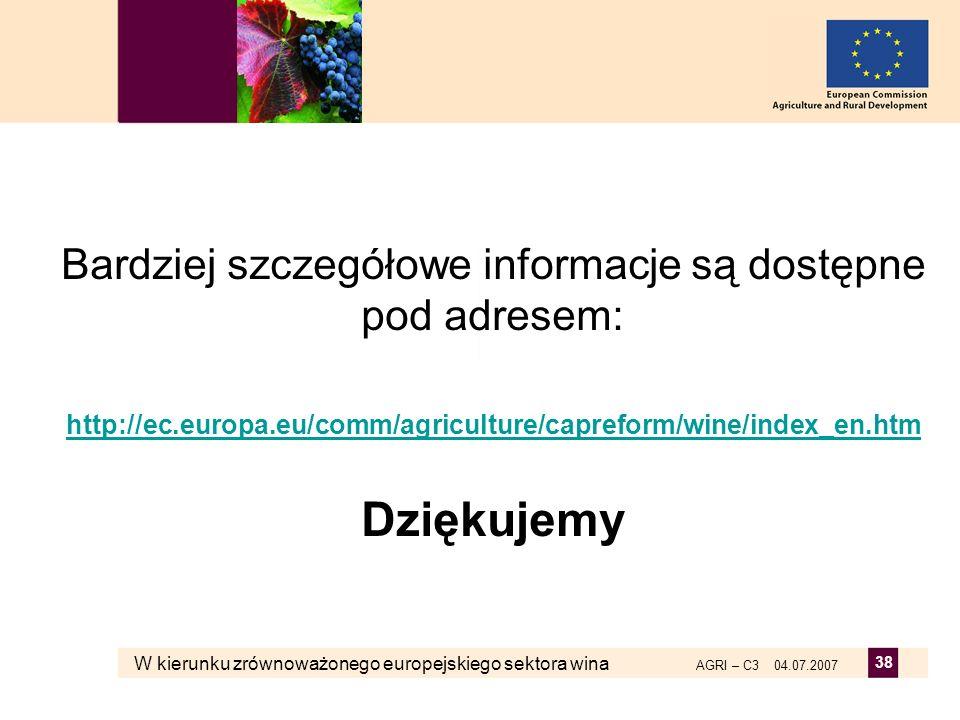 W kierunku zrównoważonego europejskiego sektora wina AGRI – C3 04.07.2007 38 Bardziej szczegółowe informacje są dostępne pod adresem: http://ec.europa