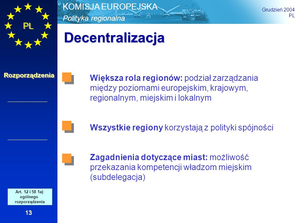 Polityka regionalna KOMISJA EUROPEJSKA Grudzień 2004 PL Rozporządzenia 13 Decentralizacja Większa rola regionów: podział zarządzania między poziomami