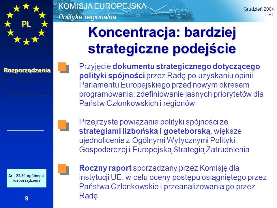 Polityka regionalna KOMISJA EUROPEJSKA Grudzień 2004 PL Rozporządzenia poniżej 75% w UE-25 efekt statystyczny poniżej 75% w UE-15 powyżej w UE-25 naturalnie powyżej 75% ze względu na wzrost inne regiony Wskaźnik UE-25 = 100 Źródło: Eurostat Koncentracja geograficzna Regiony poniżej lub blisko progu 75% Art.