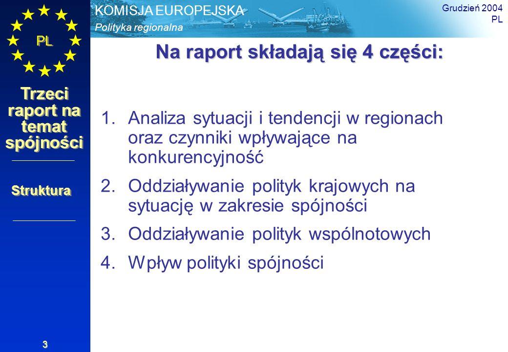 Polityka regionalna KOMISJA EUROPEJSKA PL Trzeci raport na temat spójności Grudzień 2004 PL 4 Perspektywy finansowe 2007-2013 Promowanie dobrobytu Europy – wyzwania polityki i środki budżetowe rozszerzonej Unii w latach 2007-2013; utrzymanie obecnego poziomu wydatków (1,24% DNB Unii) Propozycja Komisji: zobowiązania 1,22% i płatności 1,14% Wyraźna zmiana perspektyw finansowych Cztery priorytety polityki Unii: Zrównoważony rozwój – konkurencyjność, spójność (w odniesieniu do wzrostu i zatrudnienia) Ochrona i zarządzanie zasobami naturalnymi Obywatelstwo, wolność, bezpieczeństwo i sprawiedliwość UE jako światowy partner Aspekty finansowe