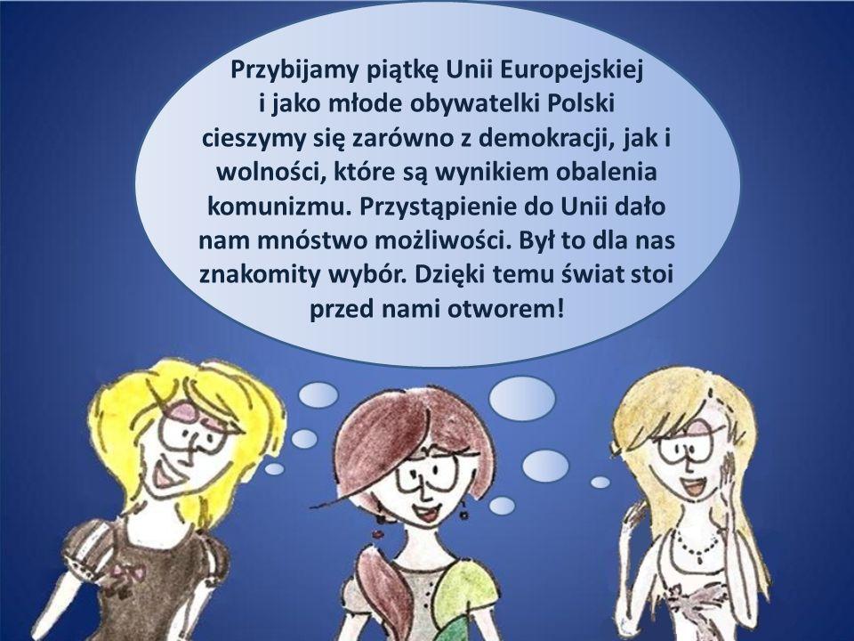 Przybijamy piątkę Unii Europejskiej i jako młode obywatelki Polski cieszymy się zarówno z demokracji, jak i wolności, które są wynikiem obalenia komun