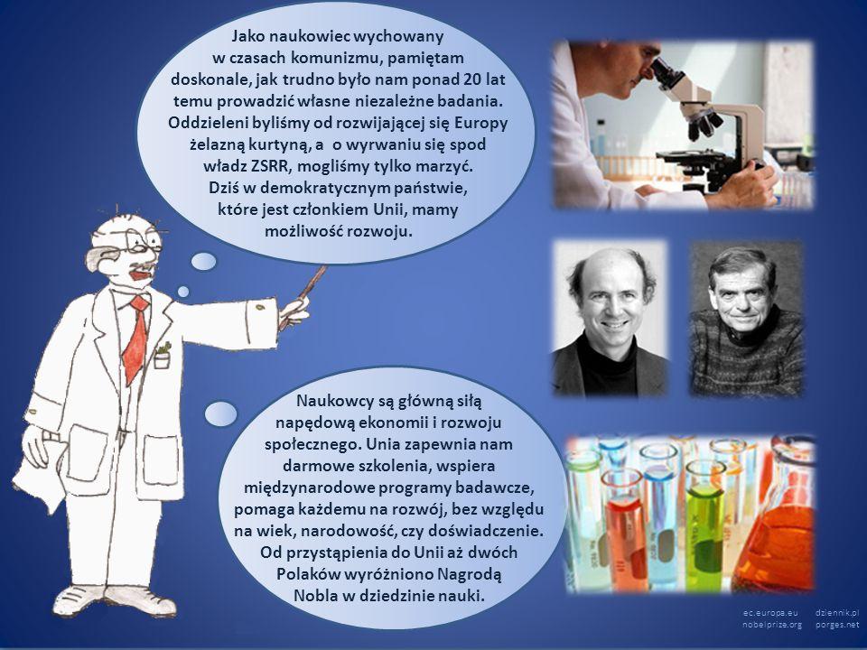 ec.europa.eu dziennik.pl nobelprize.org porges.net Naukowcy są główną siłą napędową ekonomii i rozwoju społecznego. Unia zapewnia nam darmowe szkoleni