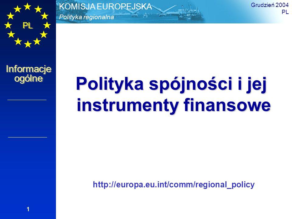 PL Informacje ogólne Polityka regionalna KOMISJA EUROPEJSKA Grudzień 2004 PL 1 Polityka spójności i jej instrumenty finansowe http://europa.eu.int/comm/regional_policy