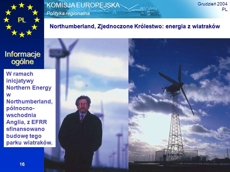 PL Informacje ogólne Polityka regionalna KOMISJA EUROPEJSKA Grudzień 2004 PL 16 Northumberland, Zjednoczone Królestwo: energia z wiatraków W ramach inicjatywy Northern Energy w Northumberland, północno- wschodnia Anglia, z EFRR sfinansowano budowę tego parku wiatraków.