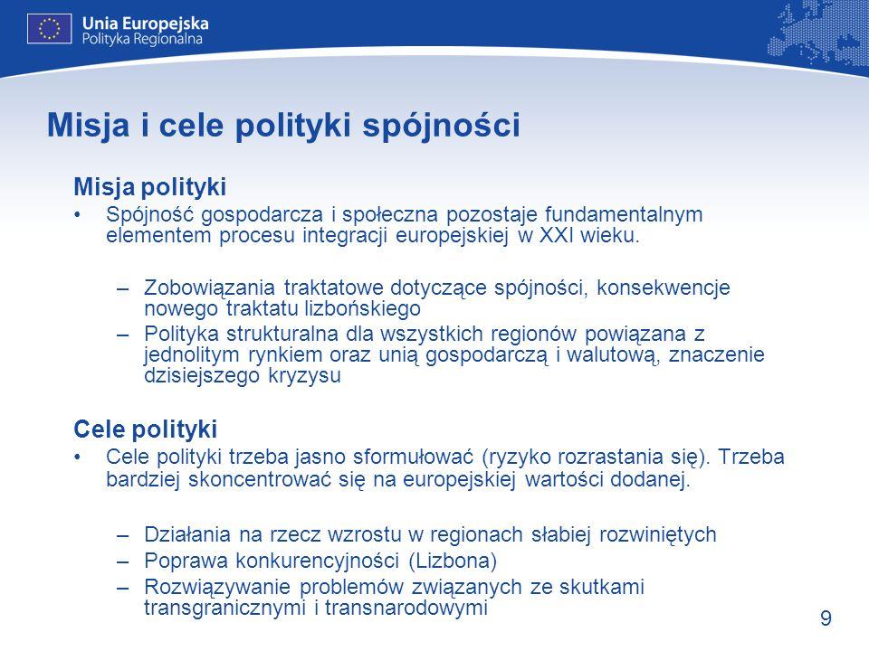 9 Misja i cele polityki spójności Misja polityki Spójność gospodarcza i społeczna pozostaje fundamentalnym elementem procesu integracji europejskiej w