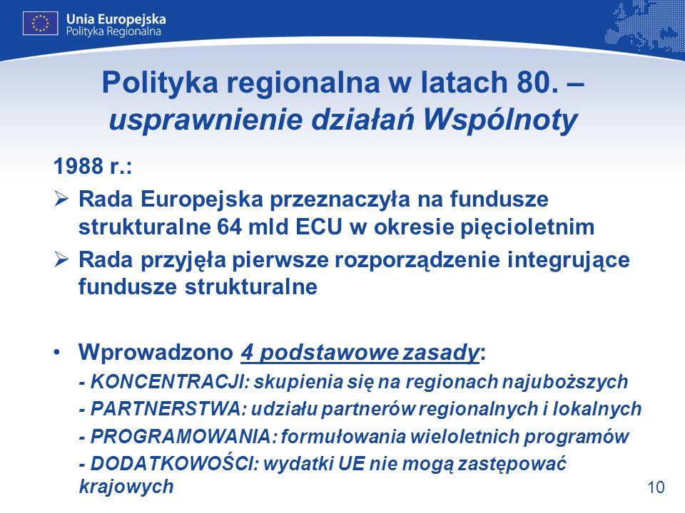 10 Polityka regionalna w latach 80. – usprawnienie działań Wspólnoty 1988 r.: Rada Europejska przeznaczyła na fundusze strukturalne 64 mld ECU w okres
