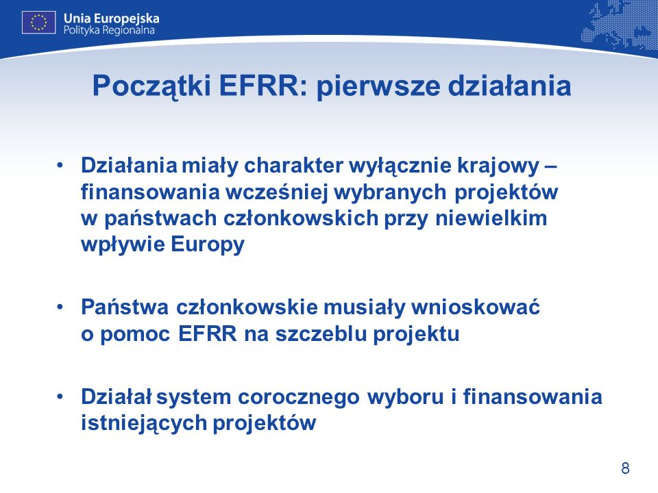 8 Początki EFRR: pierwsze działania Działania miały charakter wyłącznie krajowy – finansowania wcześniej wybranych projektów w państwach członkowskich