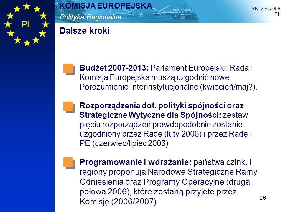 26 Polityka Regionalna KOMISJA EUROPEJSKA Styczeń 2006 PL Dalsze kroki Budżet 2007-2013: Parlament Europejski, Rada i Komisja Europejska muszą uzgodni