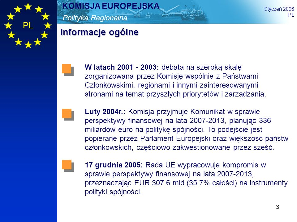 3 Polityka Regionalna KOMISJA EUROPEJSKA Styczeń 2006 PL Informacje ogólne W latach 2001 - 2003: debata na szeroką skalę zorganizowana przez Komisję w