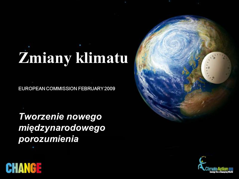 Tworzenie nowego międzynarodowego porozumienia EUROPEAN COMMISSION FEBRUARY 2009 Zmiany klimatu