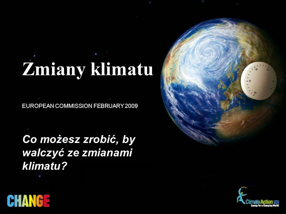Co możesz zrobić, by walczyć ze zmianami klimatu? EUROPEAN COMMISSION FEBRUARY 2009 Zmiany klimatu