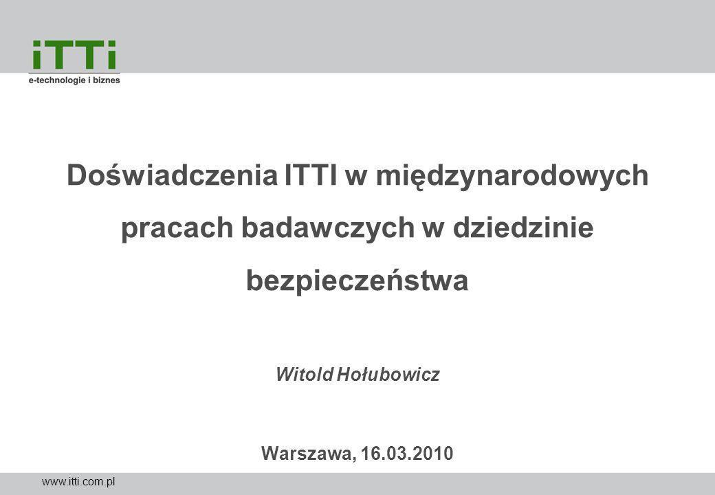 www.itti.com.pl Doświadczenia ITTI w międzynarodowych pracach badawczych w dziedzinie bezpieczeństwa Witold Hołubowicz Warszawa, 16.03.2010
