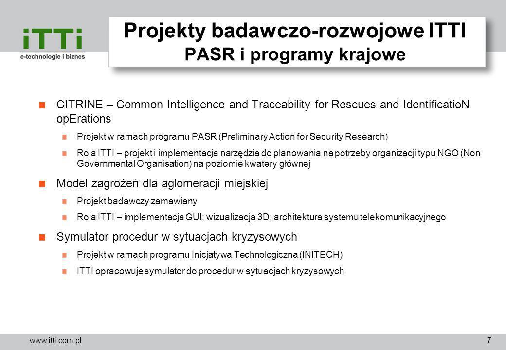 www.itti.com.pl Korzyści dla ITTI Możliwość prowadzenia badań w interesujących dziedzinach Rozwój prototypów produktów Współpraca z partnerami z innych krajów oraz w Polsce Dostęp do wiedzy o programach i projektach realizowanych pod przewodnictwem KE, EDA, NATO Współpraca z użytkownikami końcowymi z różnych krajów (w tym w Polsce) Rozwój pracowników (merytoryczny i ogólny) Propozycje tematów badawczo-rozwojowych i doradczych, które można realizować na rynku krajowym