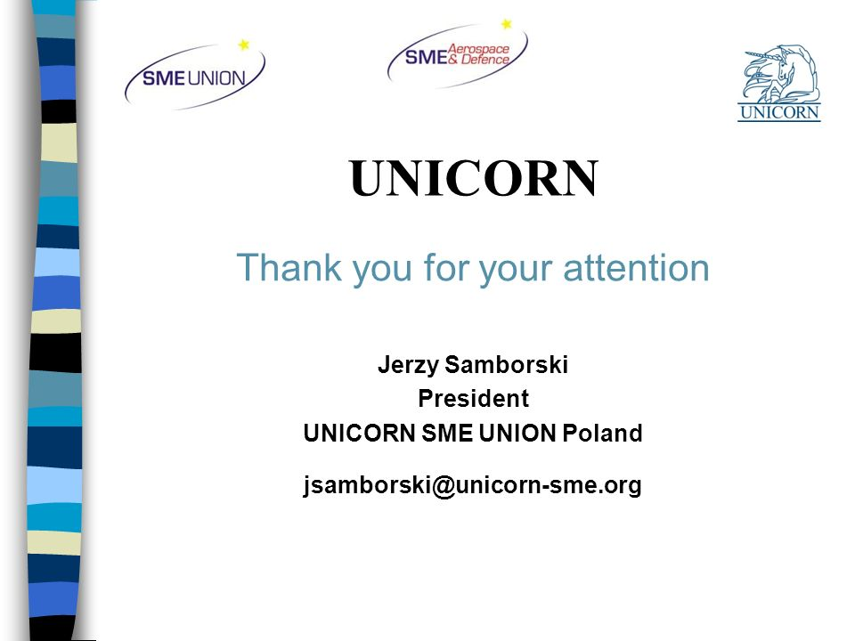 UNICORN Thank you for your attention Jerzy Samborski President UNICORN SME UNION Poland jsamborski@unicorn-sme.org