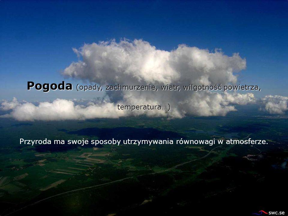 Pogoda (opady, zachmurzenie, wiatr, wilgotność powietrza, temperatura…) Przyroda ma swoje sposoby utrzymywania równowagi w atmosferze.