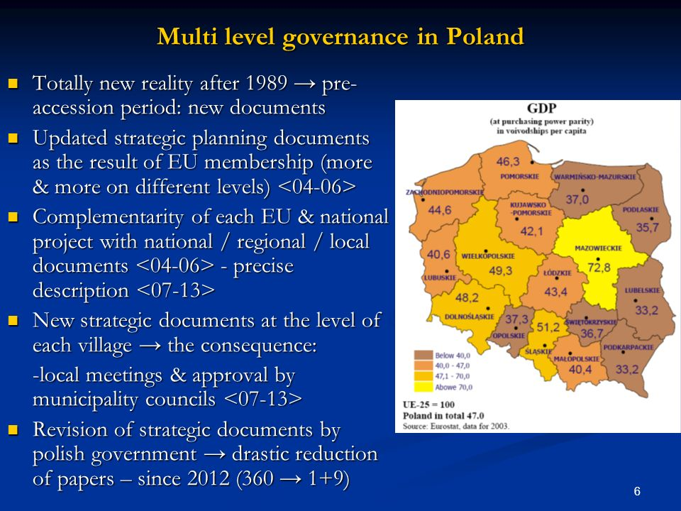 6 Multi level governance in Poland Totally new reality after 1989 pre- accession period: new documents Totally new reality after 1989 pre- accession period: new documents Updated strategic planning documents as the result of EU membership (more & more on different levels) Updated strategic planning documents as the result of EU membership (more & more on different levels) Complementarity of each EU & national project with national / regional / local documents - precise description Complementarity of each EU & national project with national / regional / local documents - precise description New strategic documents at the level of each village the consequence: New strategic documents at the level of each village the consequence: -local meetings & approval by municipality councils -local meetings & approval by municipality councils Revision of strategic documents by polish government drastic reduction of papers – since 2012 (360 1+9) Revision of strategic documents by polish government drastic reduction of papers – since 2012 (360 1+9)