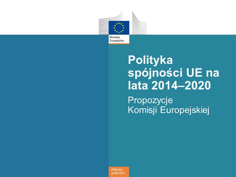 Polityka spójności Polityka spójności UE na lata 2014–2020 Propozycje Komisji Europejskiej