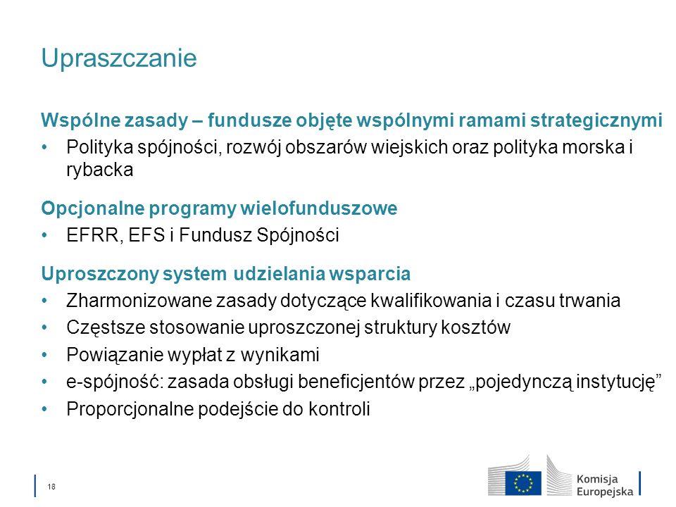 18 Upraszczanie Wspólne zasady – fundusze objęte wspólnymi ramami strategicznymi Polityka spójności, rozwój obszarów wiejskich oraz polityka morska i