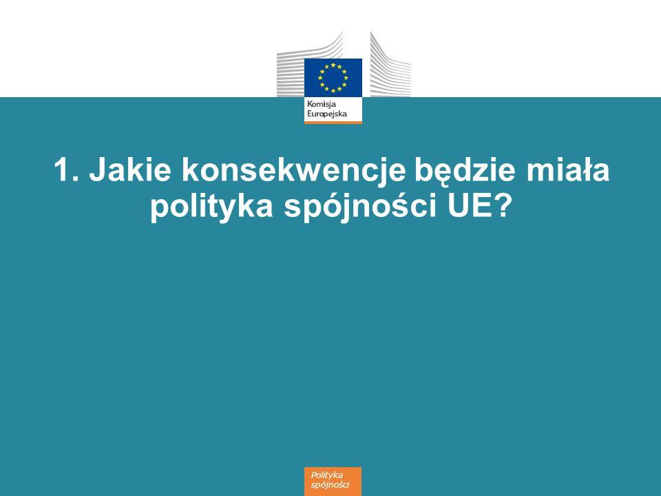 Polityka spójności 1. Jakie konsekwencje będzie miała polityka spójności UE?
