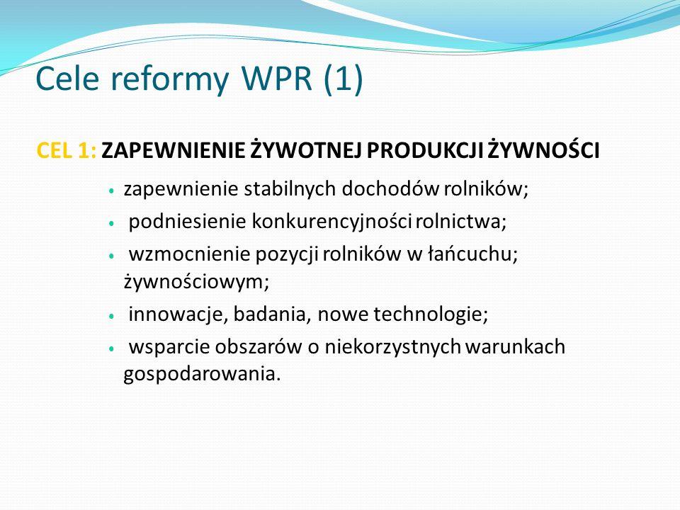 Cele reformy WPR (1) CEL 1: ZAPEWNIENIE ŻYWOTNEJ PRODUKCJI ŻYWNOŚCI zapewnienie stabilnych dochodów rolników; podniesienie konkurencyjności rolnictwa;