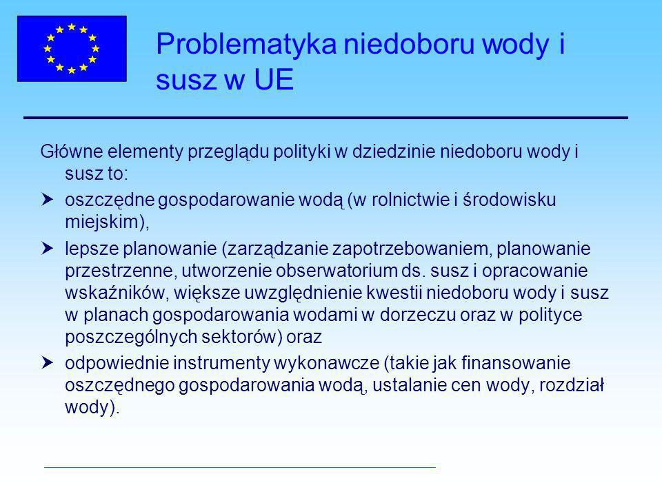 Problematyka niedoboru wody i susz w UE Główne elementy przeglądu polityki w dziedzinie niedoboru wody i susz to: oszczędne gospodarowanie wodą (w rolnictwie i środowisku miejskim), lepsze planowanie (zarządzanie zapotrzebowaniem, planowanie przestrzenne, utworzenie obserwatorium ds.