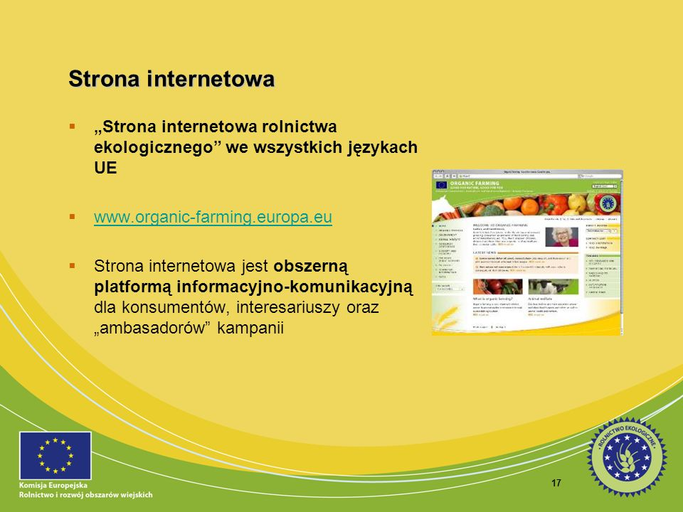 17 Strona internetowa Strona internetowa rolnictwa ekologicznego we wszystkich językach UE www.organic-farming.europa.eu Strona internetowa jest obsze