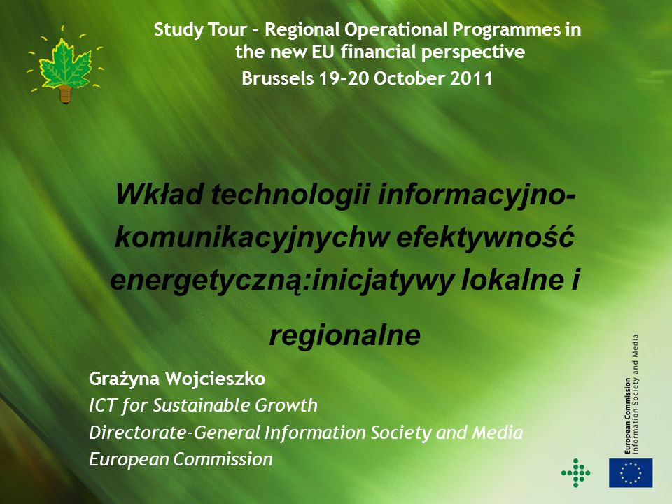 Wkład technologii informacyjno- komunikacyjnychw efektywność energetyczną:inicjatywy lokalne i regionalne Grażyna Wojcieszko ICT for Sustainable Growth Directorate-General Information Society and Media European Commission Study Tour - Regional Operational Programmes in the new EU financial perspective Brussels October 2011
