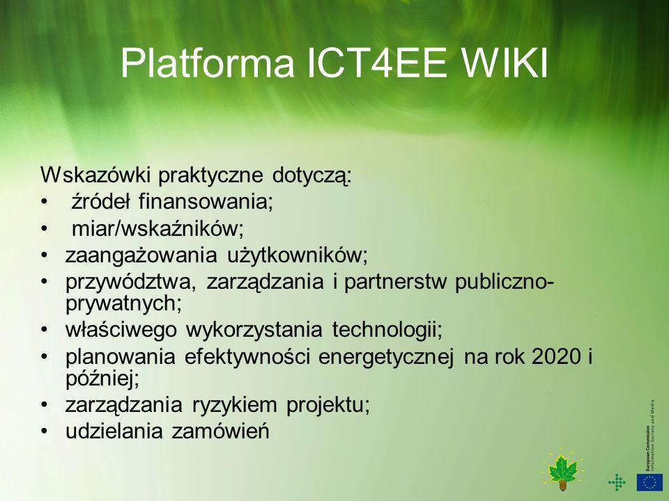 Platforma ICT4EE WIKI Wskazówki praktyczne dotyczą: źródeł finansowania; miar/wskaźników; zaangażowania użytkowników; przywództwa, zarządzania i partnerstw publiczno- prywatnych; właściwego wykorzystania technologii; planowania efektywności energetycznej na rok 2020 i później; zarządzania ryzykiem projektu; udzielania zamówień
