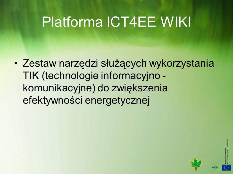 Platforma ICT4EE WIKI Rejestracja INFSO-ICTforSG@ec.europa.eu (wysłać maila)INFSO-ICTforSG@ec.europa.eu confirming that you would like to register to the ICT4EE WIKI, indicating your credentials such as name, position, organisation/company/city/region you belong to.