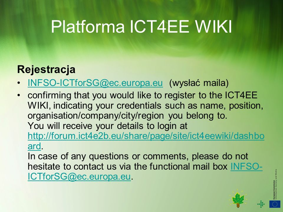 Platforma ICT4EE WIKI Rejestracja (wysłać confirming that you would like to register to the ICT4EE WIKI, indicating your credentials such as name, position, organisation/company/city/region you belong to.