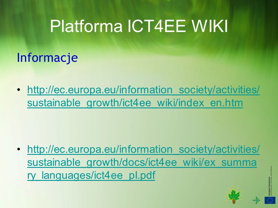 Platforma ICT4EE WIKI Informacje   sustainable_growth/ict4ee_wiki/index_en.htmhttp://ec.europa.eu/information_society/activities/ sustainable_growth/ict4ee_wiki/index_en.htm   sustainable_growth/docs/ict4ee_wiki/ex_summa ry_languages/ict4ee_pl.pdfhttp://ec.europa.eu/information_society/activities/ sustainable_growth/docs/ict4ee_wiki/ex_summa ry_languages/ict4ee_pl.pdf