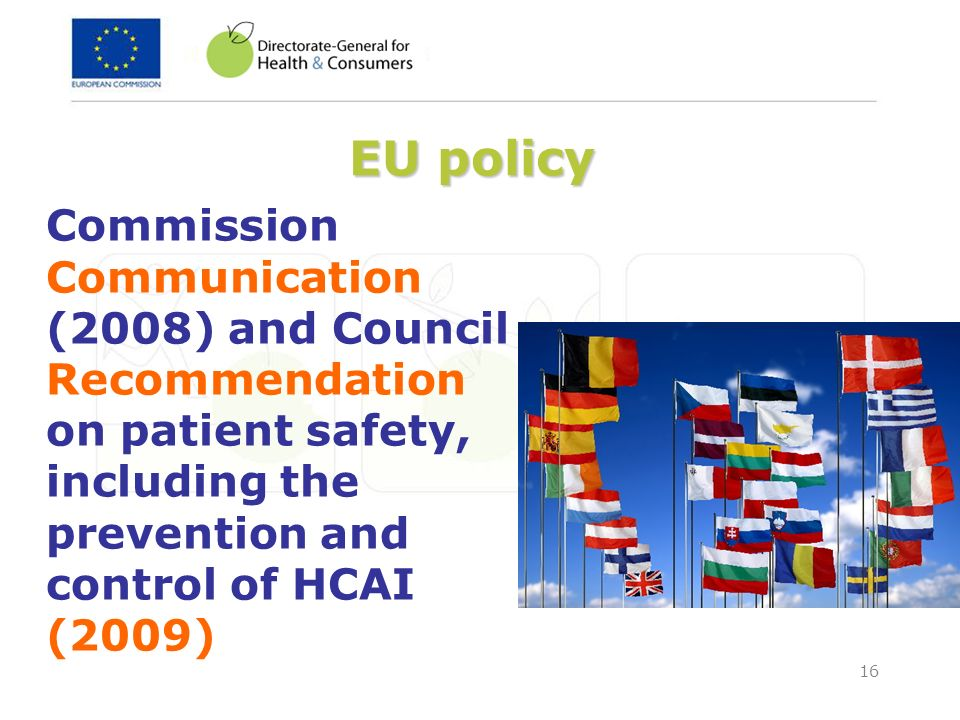 16 EU policy Commission Communication (2008) and Council Recommendation on patient safety, including the prevention and control of HCAI (2009)