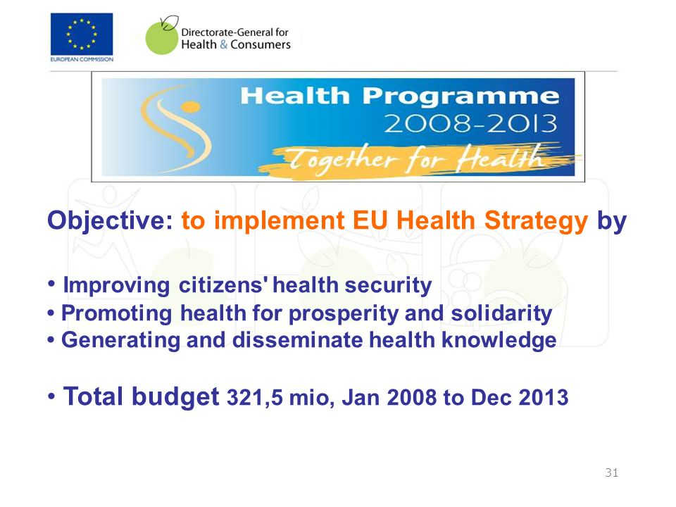 31 Objective: to implement EU Health Strategy by Improving citizens' health security Promoting health for prosperity and solidarity Generating and dis