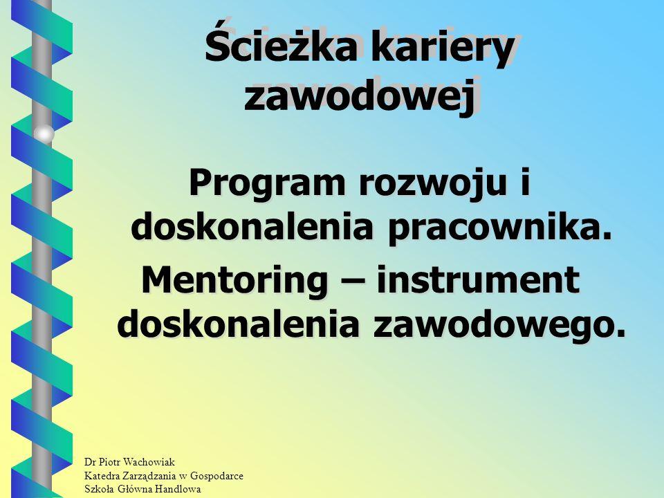 Dr Piotr Wachowiak Katedra Zarządzania w Gospodarce Szkoła Główna Handlowa Ścieżka kariery zawodowej Ścieżka kariery zawodowej Program rozwoju i doskonalenia pracownika.