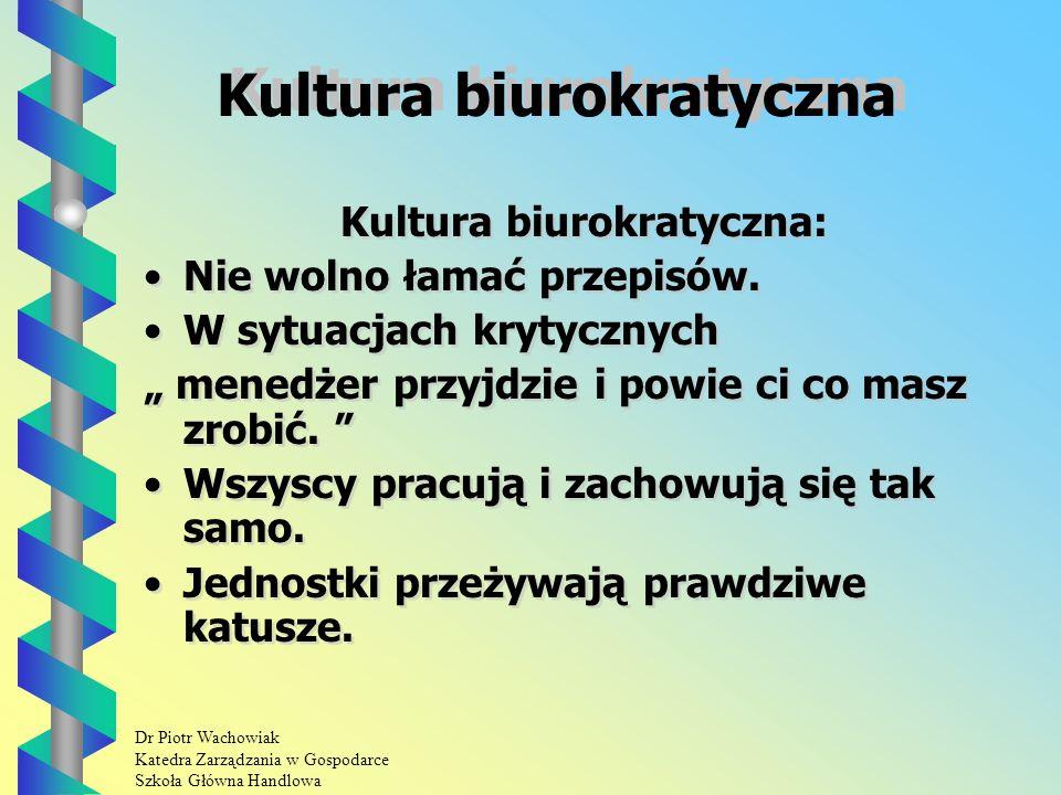 Dr Piotr Wachowiak Katedra Zarządzania w Gospodarce Szkoła Główna Handlowa Kultura biurokratyczna Kultura biurokratyczna: Nie wolno łamać przepisów.