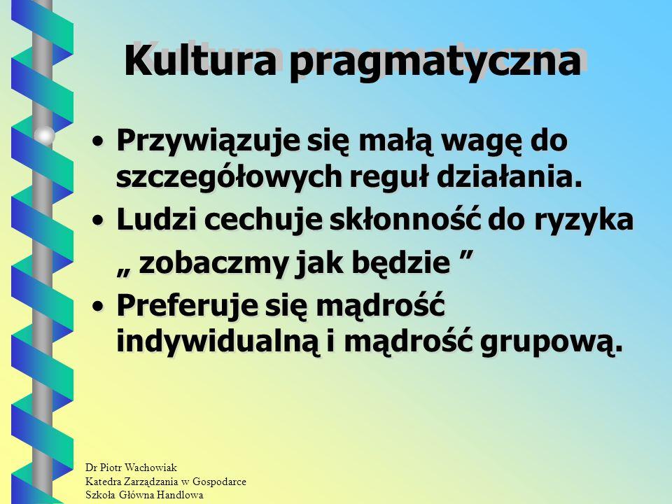 Dr Piotr Wachowiak Katedra Zarządzania w Gospodarce Szkoła Główna Handlowa Kultura pragmatyczna Przywiązuje się małą wagę do szczegółowych reguł działania.