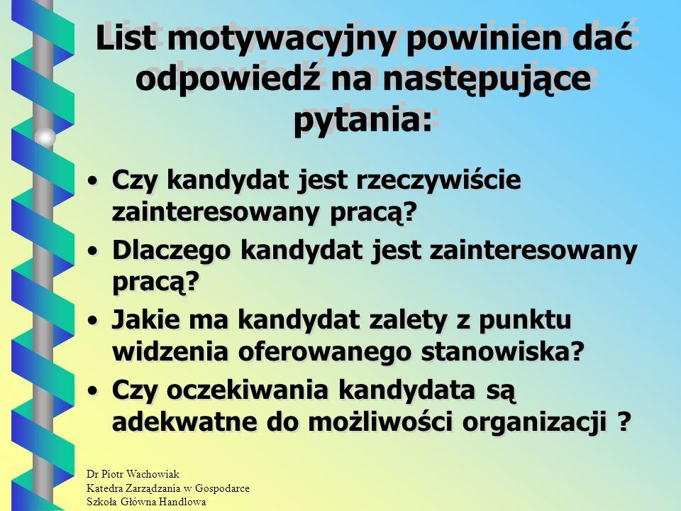 Dr Piotr Wachowiak Katedra Zarządzania w Gospodarce Szkoła Główna Handlowa List motywacyjny powinien dać odpowiedź na następujące pytania: Czy kandydat jest rzeczywiście zainteresowany pracą.