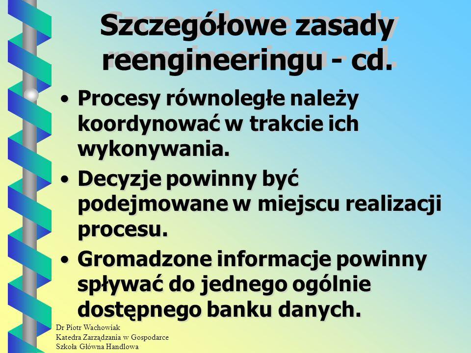 Dr Piotr Wachowiak Katedra Zarządzania w Gospodarce Szkoła Główna Handlowa Szczegółowe zasady reengineeringu Działania powinno się organizować wokół wyników, a nie wokół zadań.