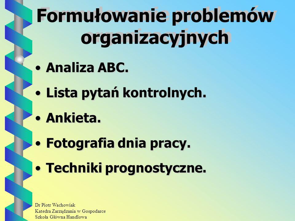 Dr Piotr Wachowiak Katedra Zarządzania w Gospodarce Szkoła Główna Handlowa Proces rozwiązywania problemów organizacyjnych Etap I: Formułowanie problemów organizacyjnych.