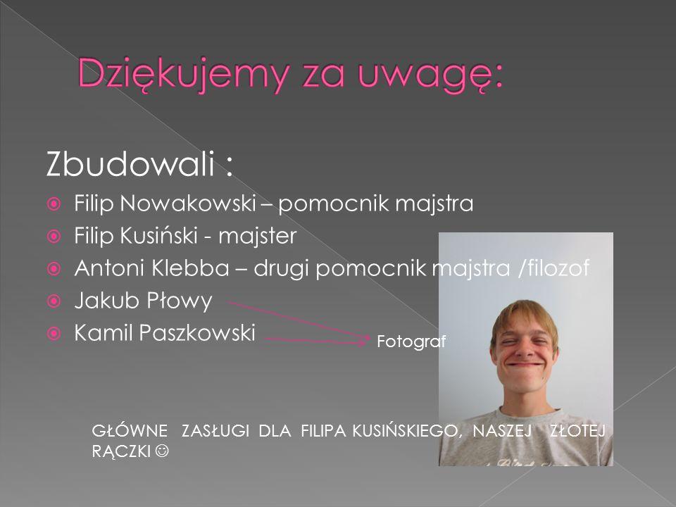 Zbudowali : Filip Nowakowski – pomocnik majstra Filip Kusiński - majster Antoni Klebba – drugi pomocnik majstra /filozof Jakub Płowy Kamil Paszkowski