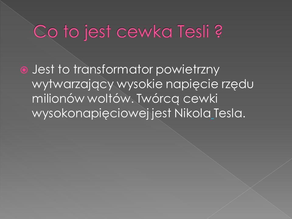 Jest to transformator powietrzny wytwarzający wysokie napięcie rzędu milionów woltów. Twórcą cewki wysokonapięciowej jest Nikola Tesla.