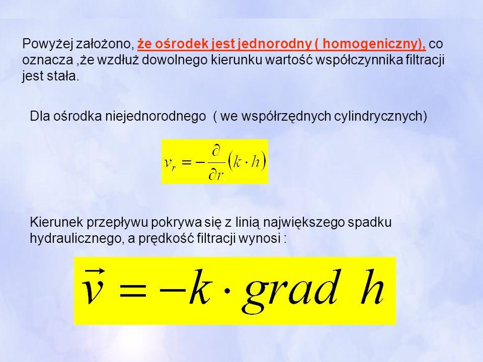 Powyżej założono, że ośrodek jest jednorodny ( homogeniczny), co oznacza,że wzdłuż dowolnego kierunku wartość współczynnika filtracji jest stała. Dla