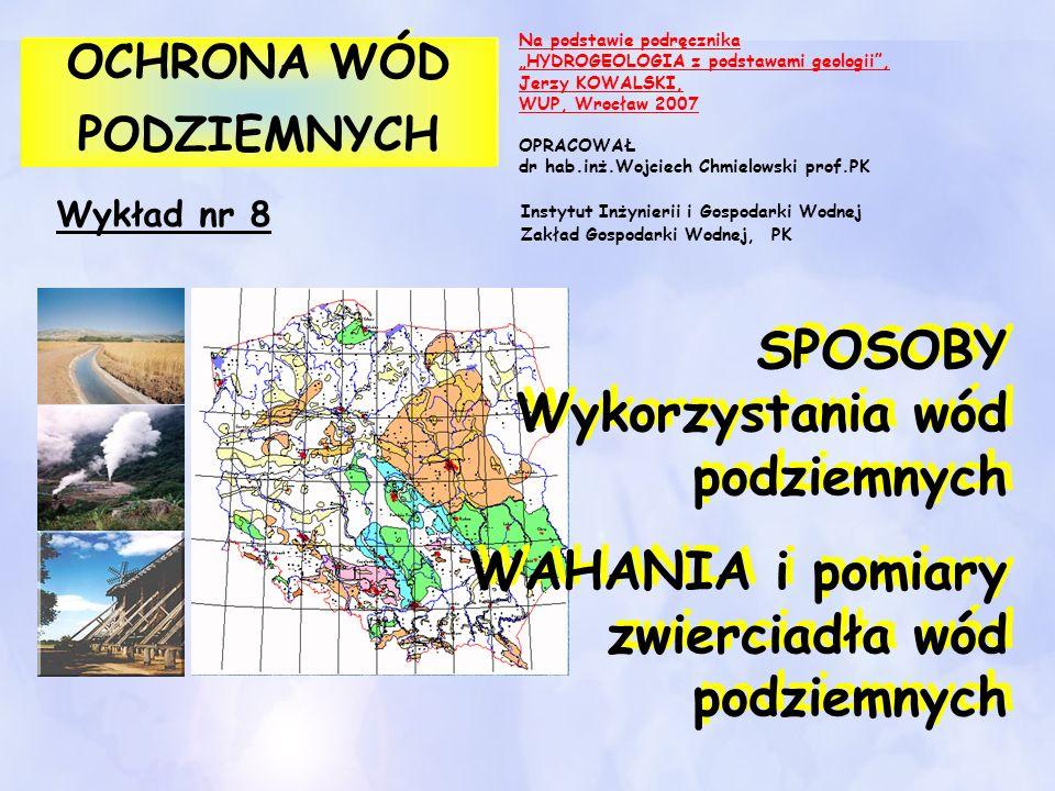 Wykład nr 8 OCHRONA WÓD PODZIEMNYCH OCHRONA WÓD PODZIEMNYCH SPOSOBY Wykorzystania wód podziemnych WAHANIA i pomiary zwierciadła wód podziemnych SPOSOB