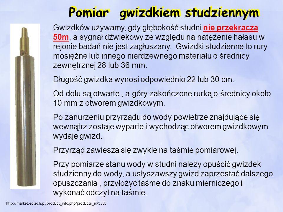 http://market.eotech.pl/product_info.php/products_id/5338 Pomiar gwizdkiem studziennym Gwizdków używamy, gdy głębokość studni nie przekracza 50m, a sy