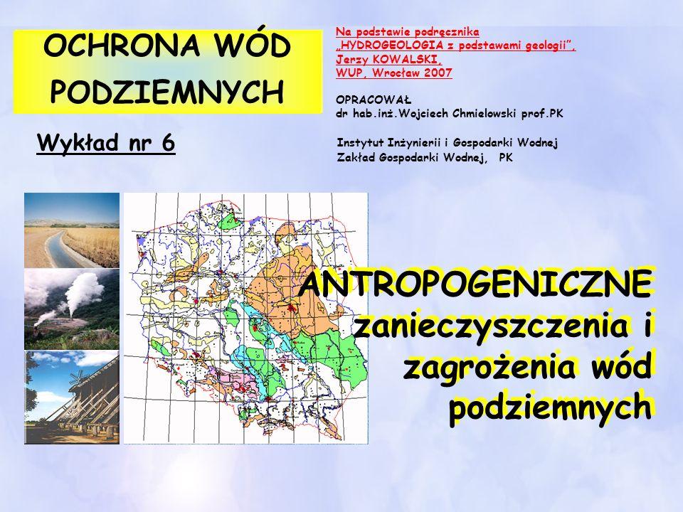 Wykład nr 6 OCHRONA WÓD PODZIEMNYCH OCHRONA WÓD PODZIEMNYCH ANTROPOGENICZNE zanieczyszczenia i zagrożenia wód podziemnych Na podstawie podręcznika HYD