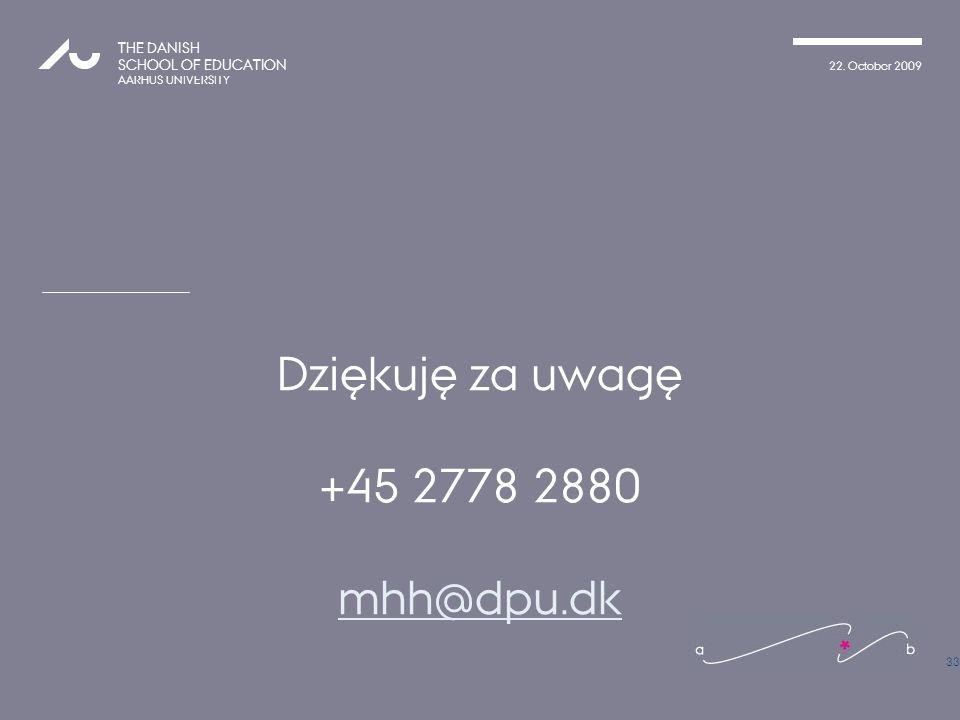 22. October 2009 THE DANISH SCHOOL OF EDUCATION AARHUS UNIVERSITY Dziękuję za uwagę +45 2778 2880 mhh@dpu.dk 33