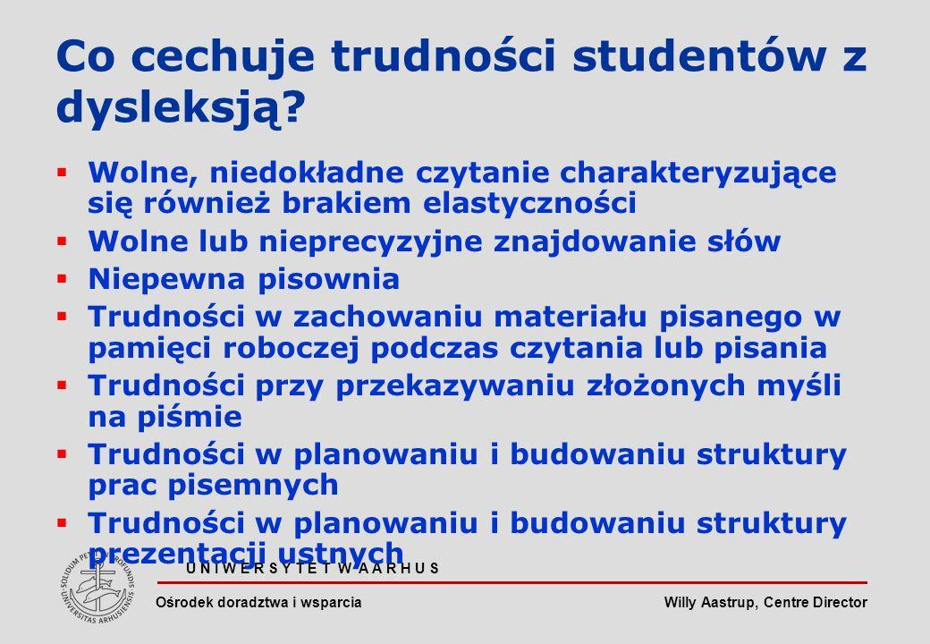 Willy Aastrup, Centre Director U N I W E R S Y T E T W A A R H U S Ośrodek doradztwa i wsparcia Co cechuje trudności studentów z dysleksją.